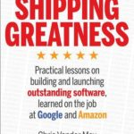 [PDF] [EPUB] Shipping Greatness: Practical lessons on building and launching outstanding software, learned on the job at Google and Amazon Download