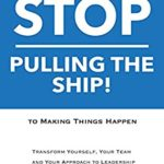 [PDF] [EPUB] Stop Pulling the Ship!: Go from Getting Things Done to Making Things Happen – Transform Yourself, Your Team, and Your Approach to Leadership Download