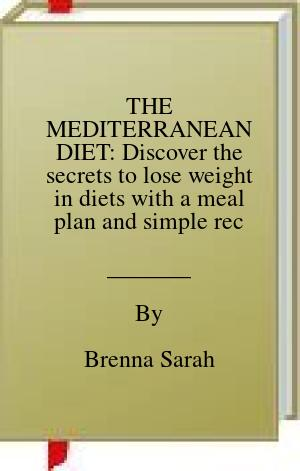 [PDF] [EPUB] THE MEDITERRANEAN DIET: Discover the secrets to lose weight in diets with a meal plan and simple recipes, easy and healthy enjoy your food every day Download by Brenna Sarah