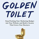 [PDF] [EPUB] The Golden Toilet: Stop Flushing Your Marketing Budget into Your Website and Build a System That Grows Your Business Download