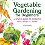 [PDF] [EPUB] Vegetable Gardening for Beginners: A Simple Guide to Growing Vegetables at Home Download