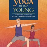 [PDF] [EPUB] Yoga to Stay Young: Simple Poses to Keep You Flexible, Strong, and Pain-Free Download