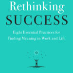 [PDF] [EPUB] Rethinking Success: Eight Essential Practices for Finding Meaning in Work and Life Download