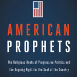 [PDF] [EPUB] American Prophets: The Religious Roots of Progressive Politics and the Ongoing Fight for the Soul of the Country Download