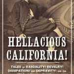 [PDF] [EPUB] Hellacious California!: Tales of Rascality, Revelry, Dissipation, and Depravity, and the Birth of the Golden State Download