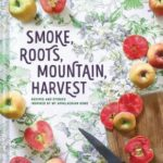 [PDF] [EPUB] Smoke, Roots, Mountain, Harvest: Recipes and Stories Inspired by My Appalachian Home (Southern Cookbooks, Seasonal Cooking, Home Cooking) Download