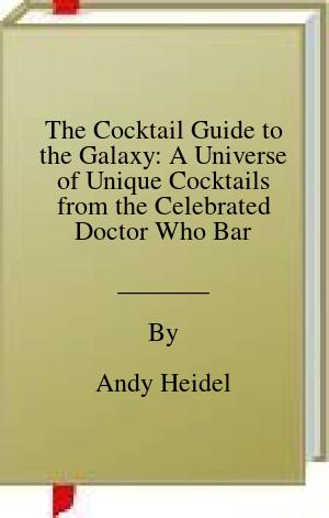 [PDF] [EPUB] The Cocktail Guide to the Galaxy: A Universe of Unique Cocktails from the Celebrated Doctor Who Bar Download by Andy Heidel