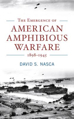 [PDF] [EPUB] The Emergence of American Amphibious Warfare 1898–1945 Download by David S. Nasca