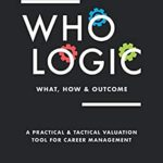 [PDF] [EPUB] WHO LOGIC: What, How and Outcome: A Practical and Tactical Valuation Tool for Career Management Download