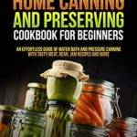 [PDF] [EPUB] Home Canning and Preserving Cookbook For Beginners: An Effortless Guide of Water Bath and Pressure Canning with Tasty Meat, Bean, Jam Recipes and More Download