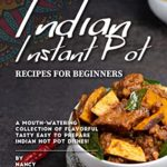 [PDF] [EPUB] Indian Instant Pot Recipes for Beginners: A Mouth-Watering Collection of Flavorful Tasty Easy to Prepare Indian Hot Pot Dishes! Download