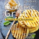 [PDF] [EPUB] Indoor Electric Grill Recipes for Beginners: A Collection of Healthy Flavorful Recipes for the Indoor Grilling Experience! Download