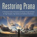 [PDF] [EPUB] Restoring Prana: A Therapeutic Guide to Pranayama and Healing Through the Breath for Yoga Therapists, Yoga Teachers, and Healthcare Practitioners Download