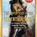 [PDF] [EPUB] The Adventures of the Mountain Men: True Tales of Hunting, Trapping, Fighting, Adventure, and Survival Download