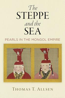 [PDF] [EPUB] The Steppe and the Sea: Pearls in the Mongol Empire Download by Thomas T. Allsen