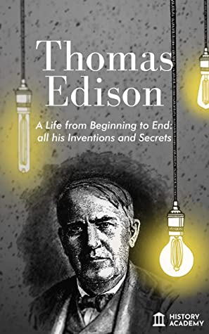 [PDF] [EPUB] Thomas Edison: Thomas Edison Biography: a Life from Beginning to End, with all his Inventions and Secrets Download by History Academy