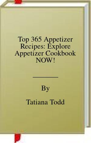 [PDF] [EPUB] Top 365 Appetizer Recipes: Explore Appetizer Cookbook NOW! Download by Tatiana Todd