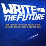[PDF] [EPUB] Write the Future: How to Share Your Vision and Build Your Brand by Writing a Book in Under 30 Days Download