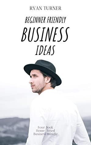 [PDF] [EPUB] Beginner Friendly Business Ideas: Four Book Home-Based Business Bundle Download by Ryan Turner