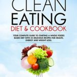 [PDF] [EPUB] Clean Eating Diet and Cookbook: Your Complete Guide To Starting a Whole Foods Based Diet With 25 Delicious Recipes For Health, Energy and Weight Loss Download