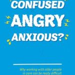 [PDF] [EPUB] Confused, Angry, Anxious?: Why working with older people in care really can be difficult, and what to do about it Download