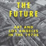 [PDF] [EPUB] Creating the Future: Art and Los Angeles in the 1970s Download