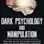 [PDF] [EPUB] Dark Psychology and Manipulation: For a Better Life: The Ultimate Guide to Learning the Art of Persuasion, Emotional Influence, NLP Secrets, Hypnosis, Body Language, and Mind Control Techniques Download