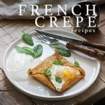 [PDF] [EPUB] Fabulous French Crepe Recipes: An Illustrated Cookbook of Sweet Savory Crepe Ideas! Download