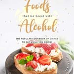 [PDF] [EPUB] Foods that Go Great with Alcohol: The Popular Cookbook of Dishes to Eat While You Drink! Download