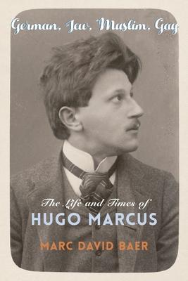 [PDF] [EPUB] German, Jew, Muslim, Gay: The Life and Times of Hugo Marcus Download by Marc David Baer