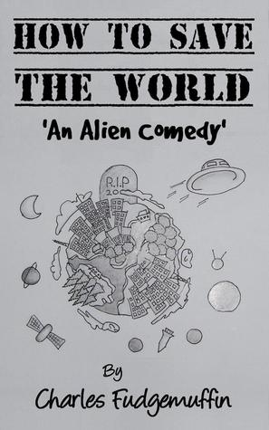 [PDF] [EPUB] How To Save The World: An Alien Comedy Download by Charles Fudgemuffin
