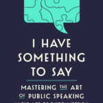 [PDF] [EPUB] I Have Something to Say: Mastering the Art of Public Speaking in an Age of Disconnection Download