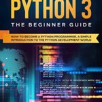 [PDF] [EPUB] Learn Python 3: The Beginner guide: How to become a Python programmer, a simple introduction to the Python development world Download