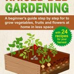 [PDF] [EPUB] RAISED BED GARDENING: A Beginner's Guide Step by Step for to Grow Vegetables, Fruits and Flowers at Home in Less Space. With 24 Recipes for your Harvest Download