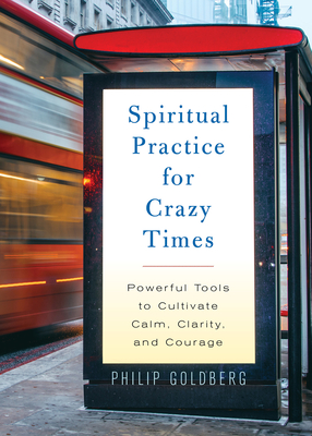 [PDF] [EPUB] Spiritual Practice for Crazy Times: Powerful Tools to Cultivate Calm, Clarity, and Courage Download by Philip Goldberg