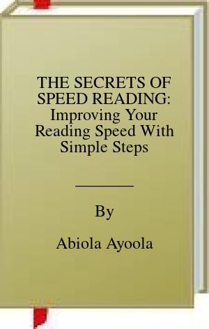 [PDF] [EPUB] THE SECRETS OF SPEED READING: Improving Your Reading Speed With Simple Steps Download by Abiola Ayoola