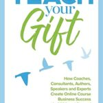 [PDF] [EPUB] Teach Your Gift: How Coaches, Consultants, Authors, Speakers, and Experts Create Online Course Business Success in 2020 and Beyond Download