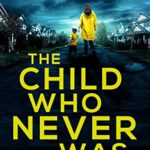 [PDF] [EPUB] The Child Who Never Was: A psychological thriller with a twist you won't see coming Download