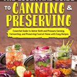 [PDF] [EPUB] The Essential Guide to Canning and Preserving: Essential Guide to Water Bath and Pressure Canning, Fermenting, and Preserving Food at Home with Easy Recipes Download