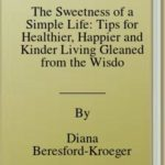 [PDF] [EPUB] The Sweetness of a Simple Life: Tips for Healthier, Happier and Kinder Living Gleaned from the Wisdom and Science of Nature Download