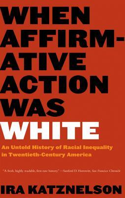 [PDF] [EPUB] When Affirmative Action Was White: An Untold History of Racial Inequality in Twentieth-Century America Download by Ira Katznelson
