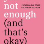 [PDF] [EPUB] You're Not Enough (and That's Okay): Escaping the Toxic Culture of Self-Love Download