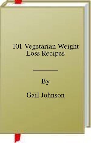 [PDF] [EPUB] 101 Vegetarian Weight Loss Recipes Download by Gail Johnson