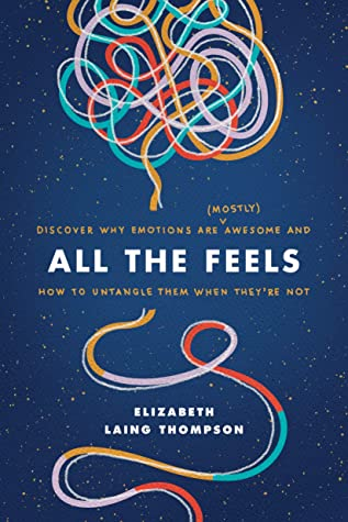 [PDF] [EPUB] All the Feels: Discover Why Emotions Are (Mostly) Awesome and How to Untangle Them When They're Not Download by Elizabeth Laing Thompson
