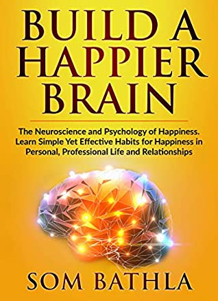 [PDF] [EPUB] Build A Happier Brain: The Neuroscience and Psychology of Happiness. Learn Simple Yet Effective Habits for Happiness in Personal, Professional Life and Relationships (Power-Up Your Brain Book 5) Download by Som Bathla