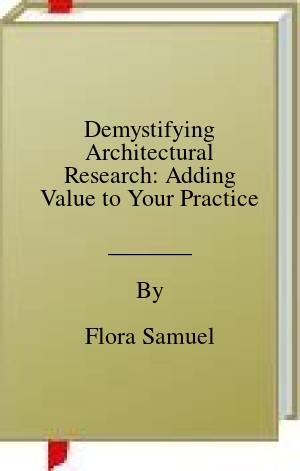 [PDF] [EPUB] Demystifying Architectural Research: Adding Value to Your Practice Download by Flora Samuel