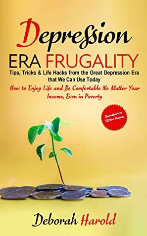 [PDF] [EPUB] Depression Era Frugality : Tips, Tricks and Life Hacks from the Great Depression Era that We Can Use Today - How to Enjoy Life and Be Comfortable No Matter Your Income, Even in Poverty Download by Deborah Harold