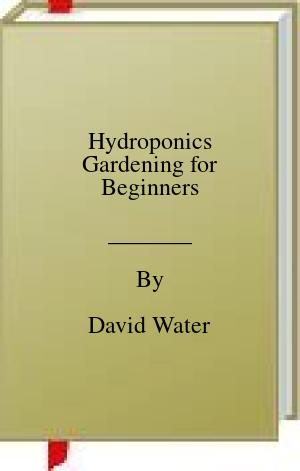 [PDF] [EPUB] Hydroponics Gardening for Beginners Download by David Water