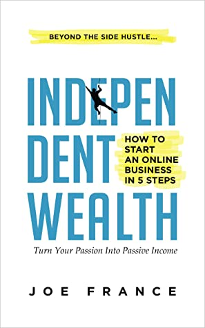 [PDF] [EPUB] Independent Wealth: How to Start an Online Business in 5 Steps: Turn Your Passion into Passive Income Download by Joseph France