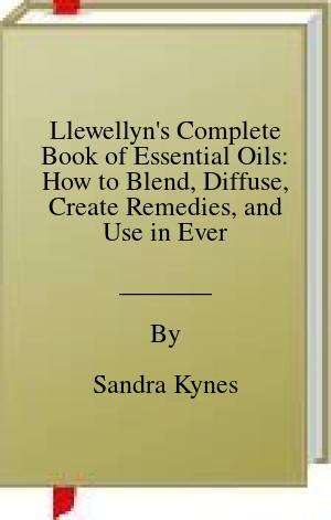 [PDF] [EPUB] Llewellyn's Complete Book of Essential Oils: How to Blend, Diffuse, Create Remedies, and Use in Everyday Life Download by Sandra Kynes